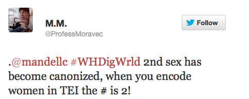 """A tweet from @ProfessMoravec stating """".@mandellc #WHDigWrld 2nd sex has become canonized, when you encode women in TEI the # is 2!"""""""